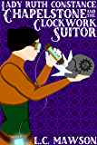 Lady Ruth Constance Chapelstone and the Clockwork Suitor (The Lady Ruth Constance Chapelstone Chronicles Book 1)