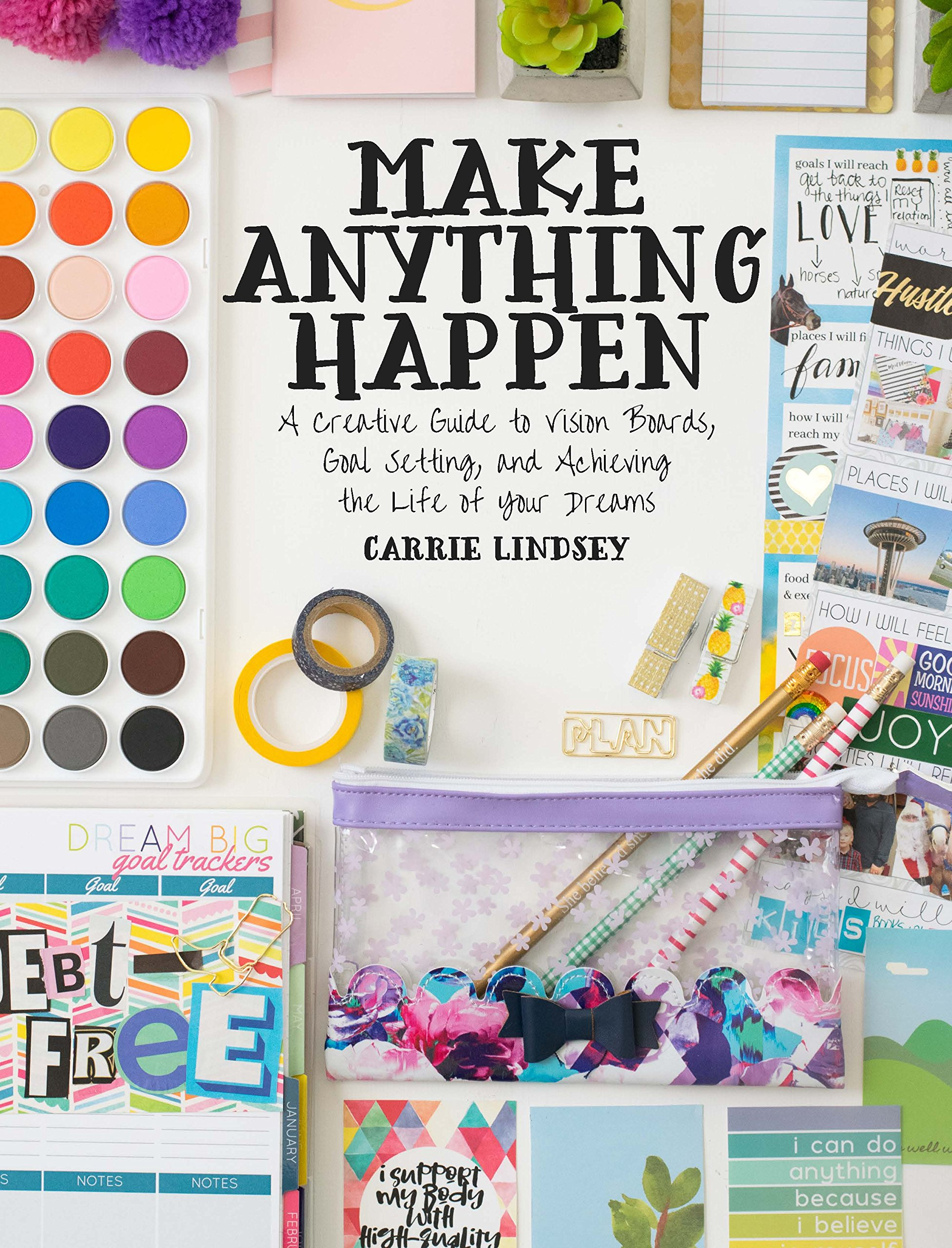 Make Anything Happen: A Creative Guide to Vision Boards, Goal Setting, and Achieving the Life of Your Dreams