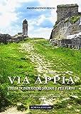 Via Appia. Strada di imperatori soldati e pellegrini. Guida al percorso e agli itinerari