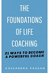 The Foundations of Life Coaching: 21 Ways to Become a Powerful Coach Kindle Edition