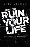 How to Ruin Your Life: and Starting Over When You Do