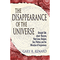 The Disappearance of the Universe: Straight Talk about Illusions, Past Lives, Religion, Sex, Politics, and the Miracles of Forgiveness (English Edition)