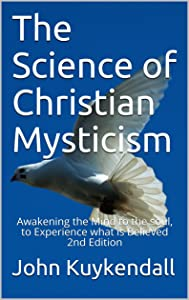 The Science of Christian Mysticism: Awakening the Mind to the soul, to Experience what is Believed (2nd Edition)
