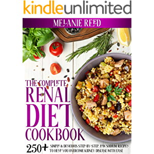 The Complete Renal Diet Cookbook: 250+ Simple & Delicious Step-By-Step, Low Sodium Recipes To Help You Overcome Kidney…