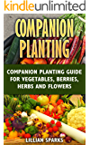 Companion Planting: Companion Planting Guide For Vegetables, Berries, Herbs And Flowers