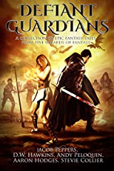 Defiant Guardians: A Collection of Epic Fantasy Tales from Five Wizards of Fantasy Kindle Edition