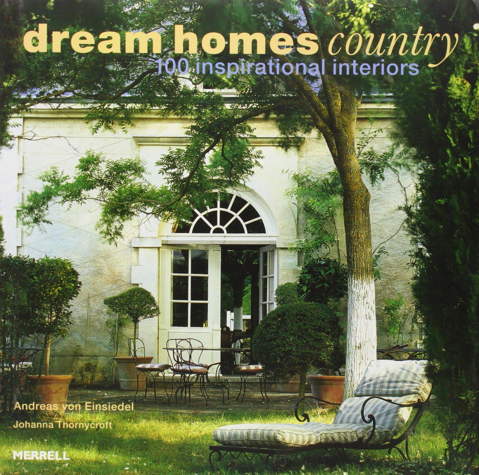dream homes country 100 inspirational interiors andreas von einsiedel johanna thornycroft 8601423123646 amazoncom books