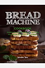 Bread Machine Cookbook: Healthy Bread Baking Recipes for Fluffy Homemade Bread in a Bread Maker Kindle Edition