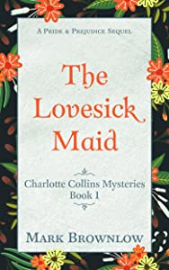 The Lovesick Maid: A Pride and Prejudice Sequel (Charlotte Collins Mysteries Book 1)