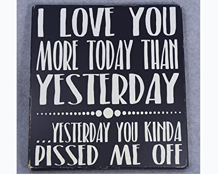 Wood Sign I Love You More Today Than Yesterday You Kinda Pissed Me