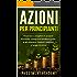 Azioni per principianti: Imparare a scegliere il proprio Portfolio, comprare/vendere quote e ad ottenere risultati redditizi a lungo termine