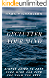 Declutter your mind: Simple guide to free your mind and find the calm you seek. (Discover peace, clarity, balance and happiness in your life. Conquer stress, worry, negative thinking and anxiety.)