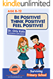 Be Positive! Think Positive! Feel Positive! Surviving Primary School: (Children's books ages 9-13)