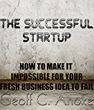 The Successful Startup: How To Make It Impossible For Your Fresh Business Idea To Fail