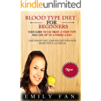 BLOOD TYPE DIET FOR BEGINNERS: Your Guide To Eat Right 4 Your Type And Lose Up To A Pound A Day: Lose Weight Fast, Look Healthy With Your Blood Type O, A, B And AB (English Edition)
