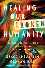 Healing Our Broken Humanity: Practices for Revitalizing the Church and Renewing the World Kindle Edition