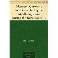Manners, Customs, and Dress During the Middle Ages and During the Renaissance Period (English Edition)