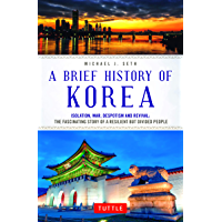 A Brief History of Korea: Isolation, War, Despotism and Revival: The Fascinating Story of a Resilient But Divided People (English Edition)