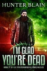 I'm Glad You're Dead: Preternatural Chronicles Book 1 (The Preternatural Chronicles) Kindle Edition
