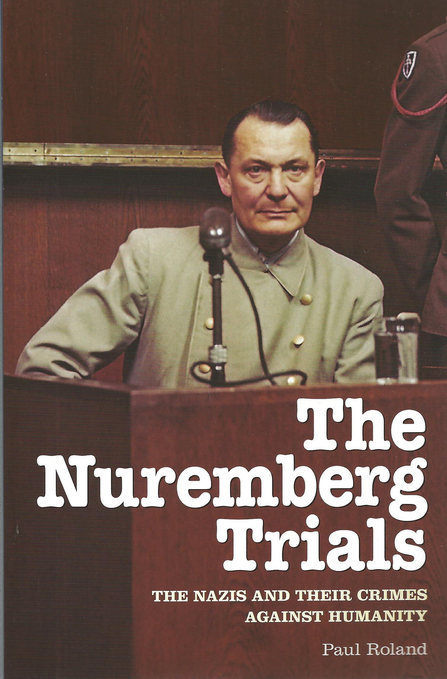 the nuremberg trials the nazis and their crimes against humanity the nuremberg trials the nazis and their crimes against humanity co uk paul roland 9781848588400 books