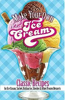 Make Your Own Ice Cream: Classic Recipes for Ice Cream, Sorbet, Italian Ice