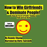 How to Win Girlfriends and Dominate People: By Using the Secret of Positive Thinking to Think and Grow Rich!