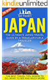 Japan: The Ultimate Japan Travel Guide By A Traveler For A Traveler: The Best Travel Tips; Where To Go, What To See And Much More (Japan Travel Guide, ... History, Kyoto Guide,) (English Edition)