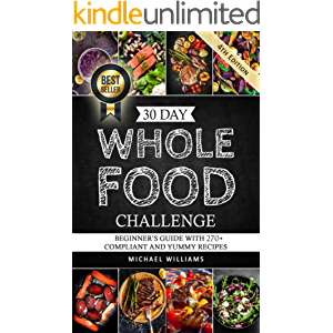 30 Day Whole Foods Challenge: Beginner's Guide with 270+ Compliant and Yummy Recipes Guaranteed to Lose Weight (Slow…