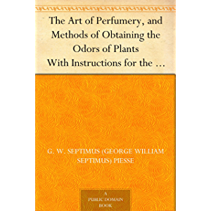 The Art of Perfumery, and Methods of Obtaining the Odors of Plants With Instructions for the Manufacture of Perfumes for…
