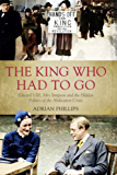 The King Who Had To Go: Edward VIII, Mrs Simpson and the Hidden Politics of the Abdication Crisis