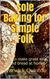 Sole Baking for Simple Folk: How to make great hearth baked bread at home! (SourdoughBaker's Mini Guides Book 2)