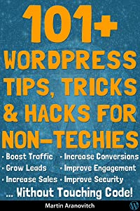 101+ WordPress Tips, Tricks & Hacks For Non-Techies: Boost Traffic, Get More Leads & Make More Sales Using WordPress ... With No Coding Skills Required!
