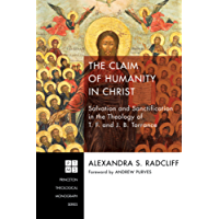 The Claim of Humanity in Christ: Salvation and Sanctification in the Theology of T. F. and J. B. Torrance (Princeton Theological Monograph Series Book 222) (English Edition)