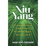 Xiu Yang: The Ancient Chinese Art of Self-Cultivation for a Healthier, Happier, More Balanced Life