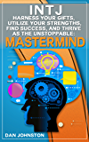 INTJ Personality - Harness Your Gifts, Utilize Your Strengths, Find Success, and Thrive As The Unstoppable Mastermind: The Ultimate Guide To The INTJ Personality ... In Your Work, Happiness and Relationships)