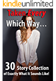 Taken Every Which Way… (30 Story Collection of Exactly What It Sounds Like!)