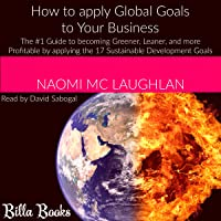 How to Apply Global Goals to Your Business: The #1 Guide to Becoming Greener, Leaner, and More Profitable by Applying the 17 Sustainable Development Goals