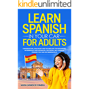 Learn Spanish in Your Car for Adults: Conversation, Dialogues and Vocabulary for Beginners, Intermediate and Advanced…