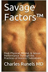 Savage Factors™: Peak Physical, Mental, & Sexual Performance Through the Practices of Ancient Civilizations Kindle Edition