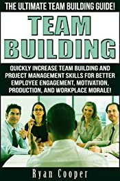 Team Building: The Ultimate Team Building Guide! - Quickly Increase Team Building And Project Management Skills For Better Employee Engagement, Motivation, ... Difficult People, Mean People, Management)