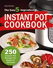 The Easy 5-Ingredient Instant Pot Cookbook: 250 Instant Pot Recipes for Meals in Minutes