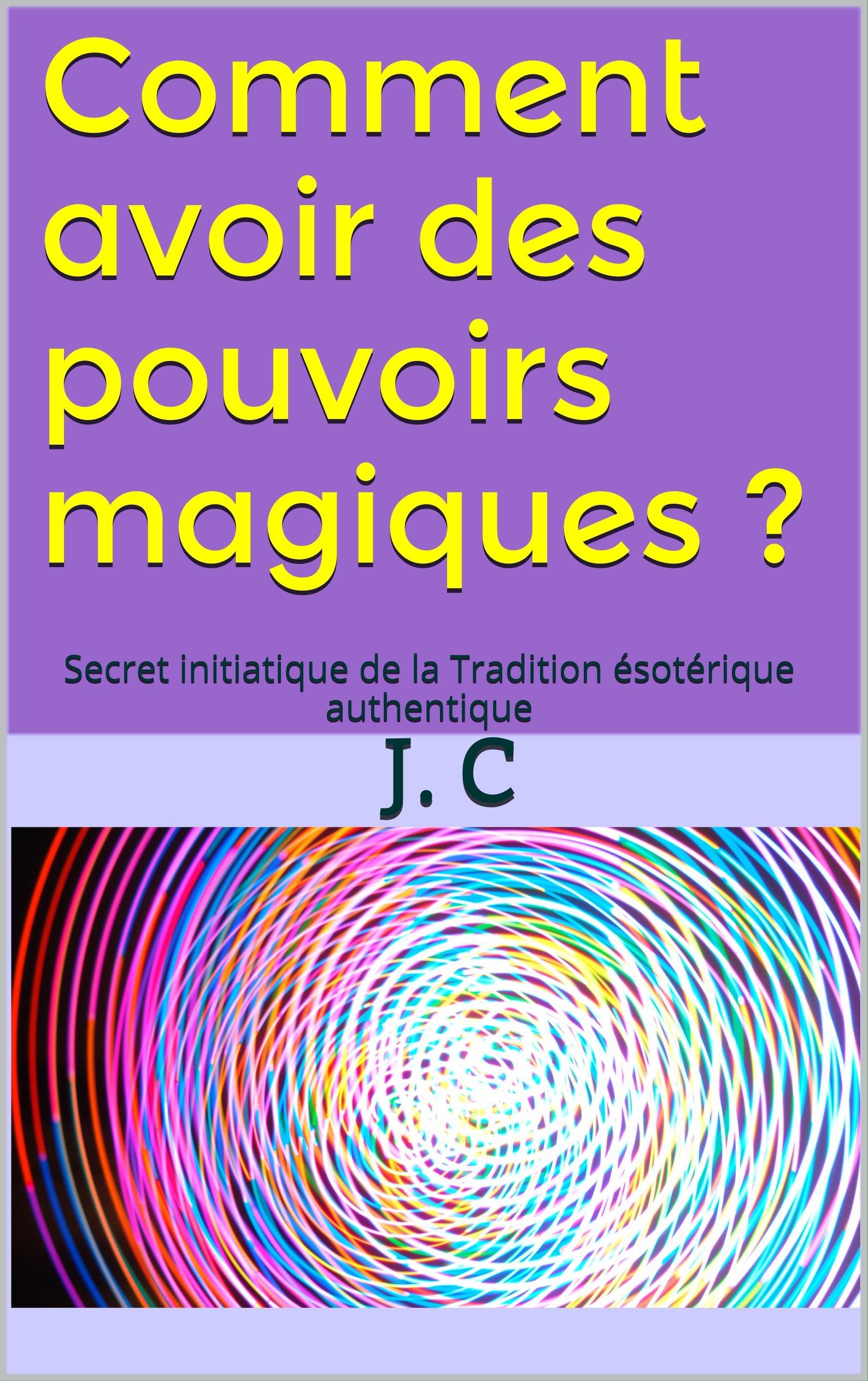 Comment avoir des pouvoirs magiques ?: Secret initiatique de la Tradition ésotérique authentique por J. C
