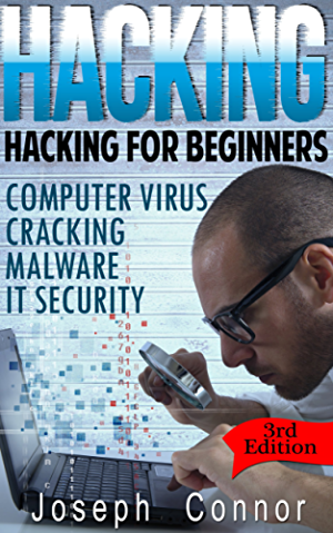 Hacking: Hacking for Beginners: Computer Virus; Cracking; Malware; IT Security