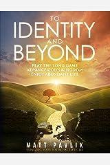To Identity and Beyond: Play the Long Game, Advance God's Kingdom, Enjoy Abundant Life Kindle Edition