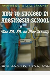 How to Succeed in Anesthesia School (And Nursing, PA, or Med School) Kindle Edition