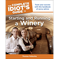 The Complete Idiot's Guide to Starting and Running a Winery: Toast Your Success with This Handbook of Savvy Advice
