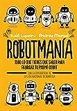 Robotmanía: Todo lo que tienes que saber para fabricar tu propio robot