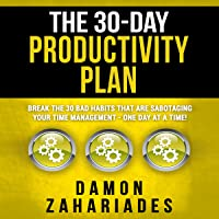 The 30-Day Productivity Plan: Break the 30 Bad Habits That Are Sabotaging Your Time Management - One Day at a Time!