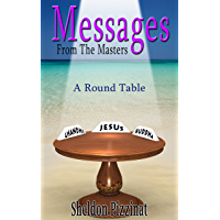 Messages From The Masters: A Round Table of Wisdom, Love, Compassion and Creativity