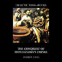The Conquest of Montezuma's Empire (Illustrated)